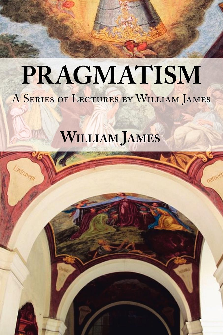 William James Pragmatism - A Series of Lectures by William James, 1906-1907 недорого