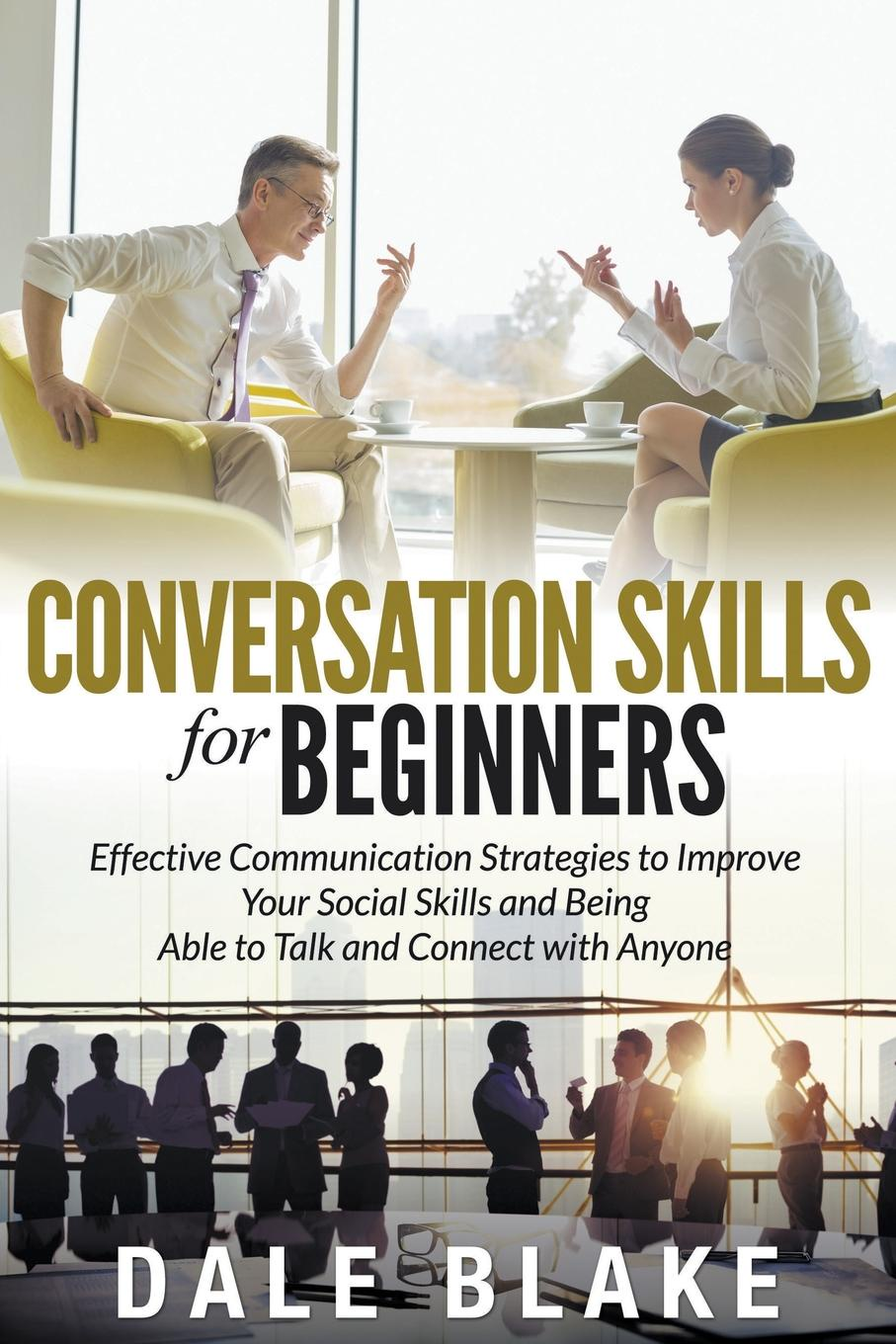 Conversation Skills For Beginners. Effective Communication Strategies to Improve Your Social Skills and Being Able to Talk and Connect with Anyone