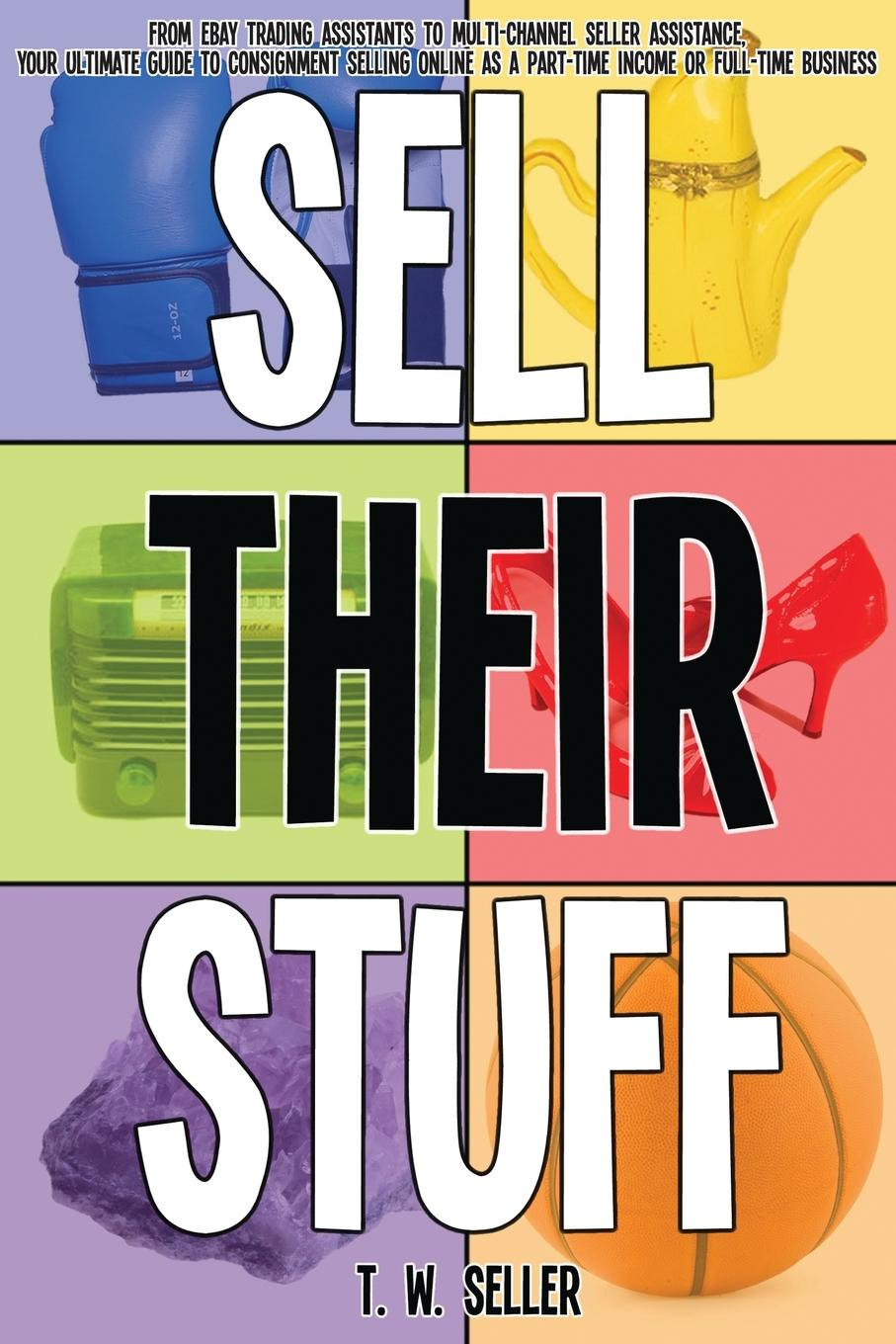 T. W. Seller Sell Their Stuff. from eBay Trading Assistants to multi-channel seller assistance, your ultimate guide to consignment selling online as a part-time income or full-time business the complete idiot s guide to selling your crafts on etsy