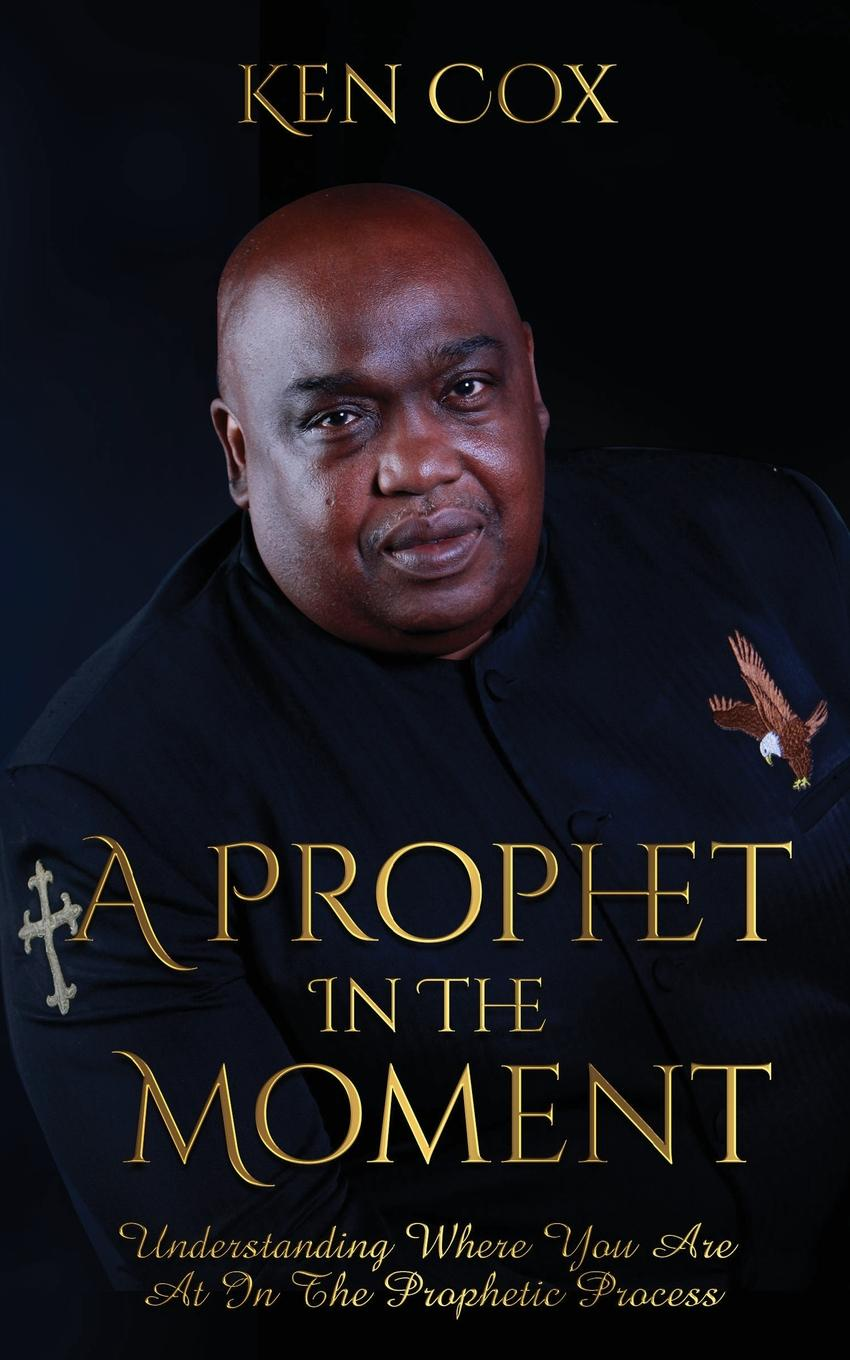 Ken Cox A Prophet In The Moment. Understanding Where You Are At In The Prophetic Process