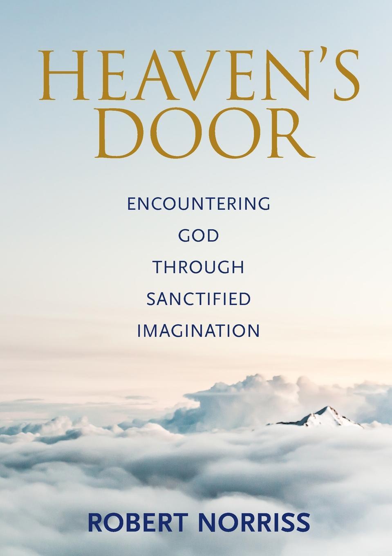 Robert Norriss Heaven's Door. Encountering God through sanctified imagination norriss a friends for life