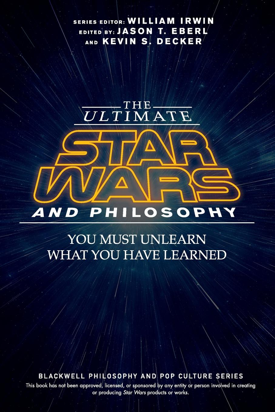 Jason T. Eberl The Ultimate Star Wars and Philosophy - You Must Unlearn What You Have Learned william irwin final fantasy and philosophy the ultimate walkthrough