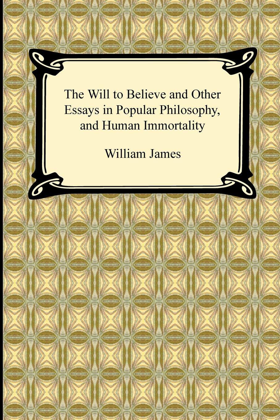 William James The Will to Believe and Other Essays in Popular Philosophy, and Human Immortality william james psychology the briefer course