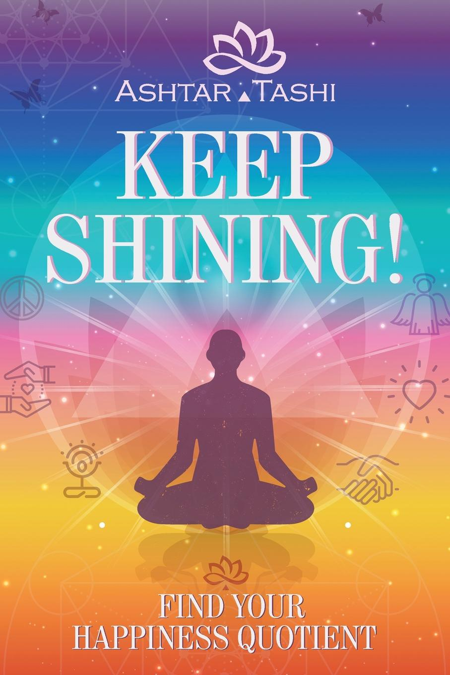 Ashtar Tashi Keep Shining!. Find Your Happiness Quotient simon hartley how to shine insights into unlocking your potential from proven winners