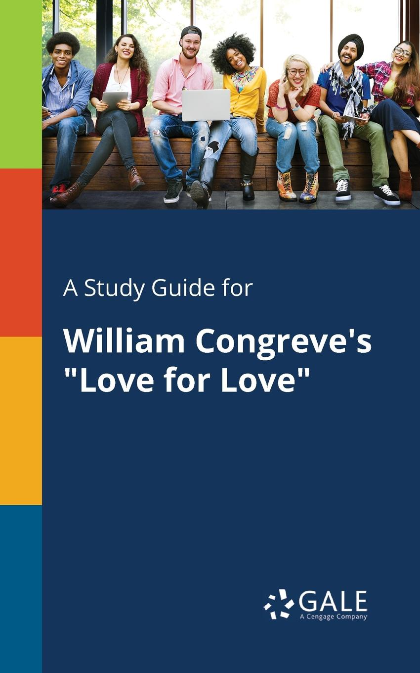 Cengage Learning Gale A Study Guide for William Congreve's Love for Love love for love