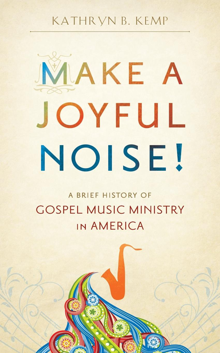 Kathryn B. Kemp Make a Joyful Noise! A Brief History of Gospel Music Ministry in America плектр music of the ocean
