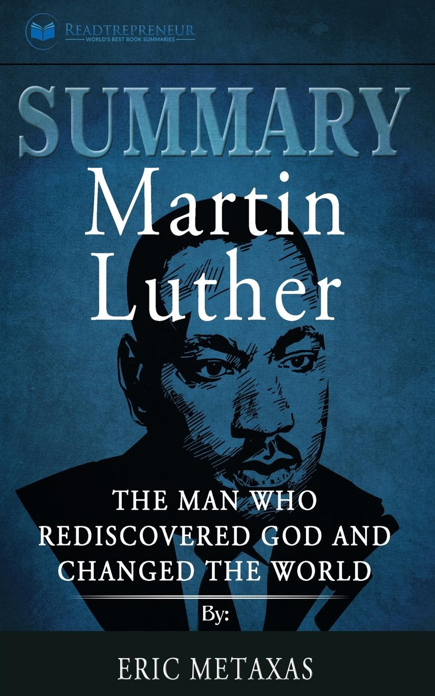 Readtrepreneur Publishing Summary of Martin Luther. The Man Who Rediscovered God and Changed the World by Eric Metaxas martin luther john nicholas lenker luther on sin and the flood commentary on genesis vol ii
