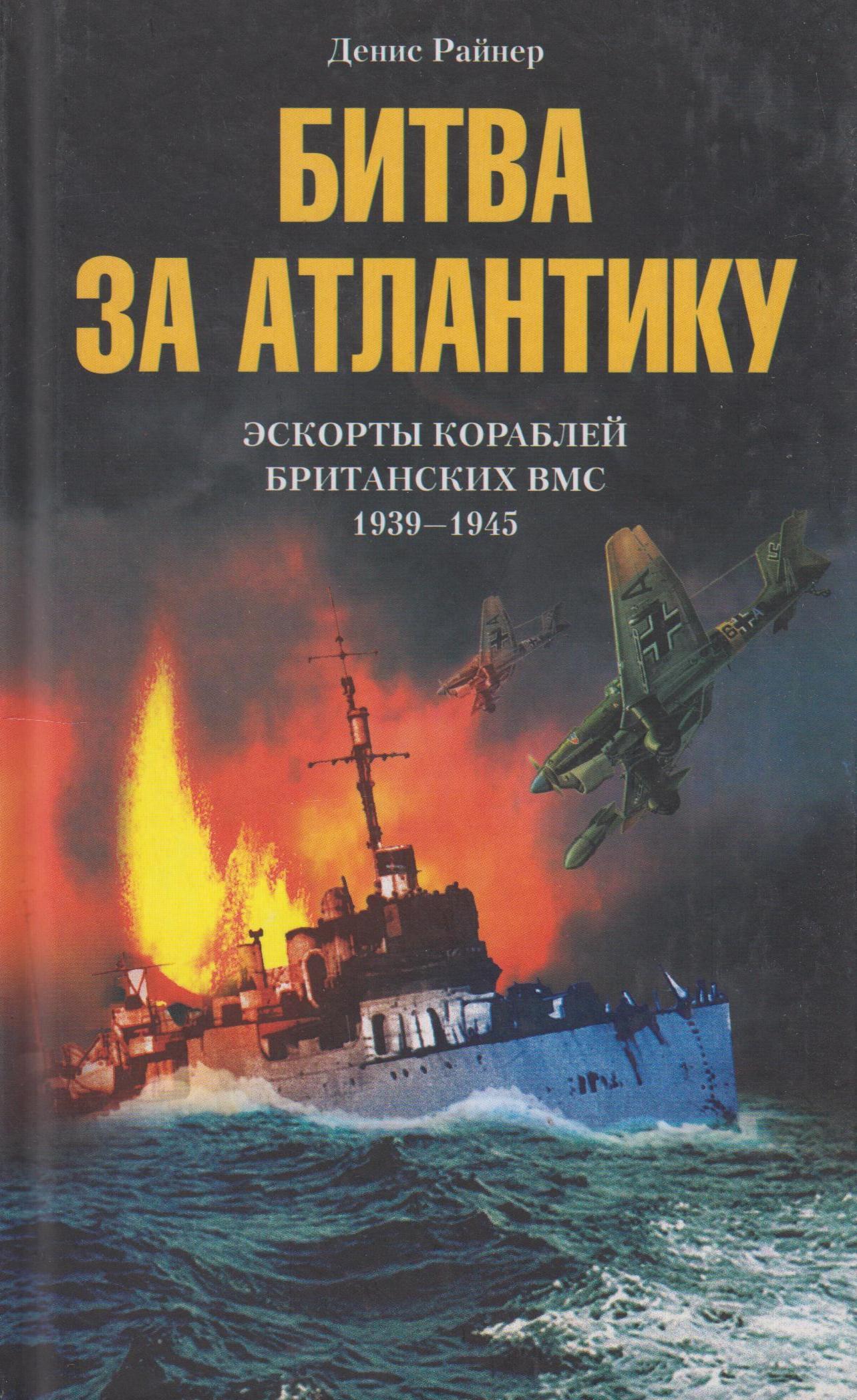 Райнер Денис Битва за Атлантику. Эскорты кораблей британских ВМС. 1939 - 1945