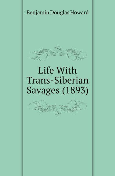 Benjamin Douglas Howard Life With Trans-Siberian Savages (1893) trans siberian railway