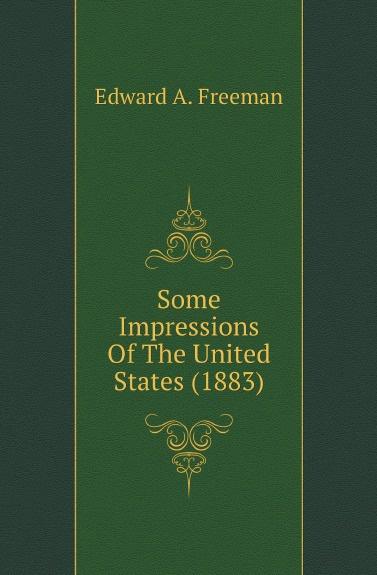 Freeman Edward Augustus Some Impressions Of The United States (1883)