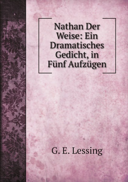 Gotthold Ephraim Lessing Nathan Der Weise: Ein Dramatisches Gedicht, in Funf Aufzugen