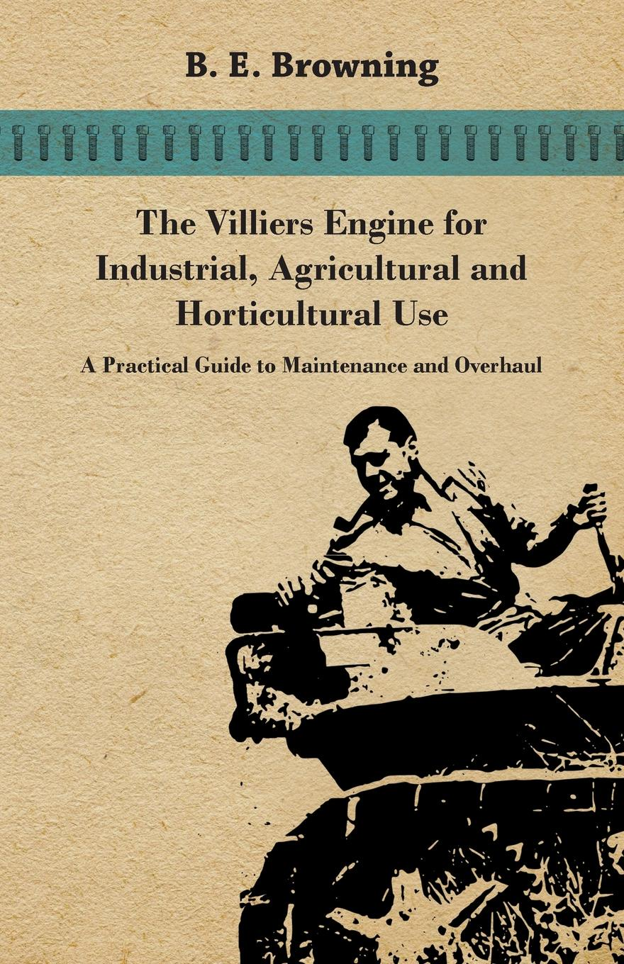 B. E. Browning The Villiers Engine for Industrial, Agricultural and Horticultural Use - A Practical Guide to Maintenance and Overhaul недорого