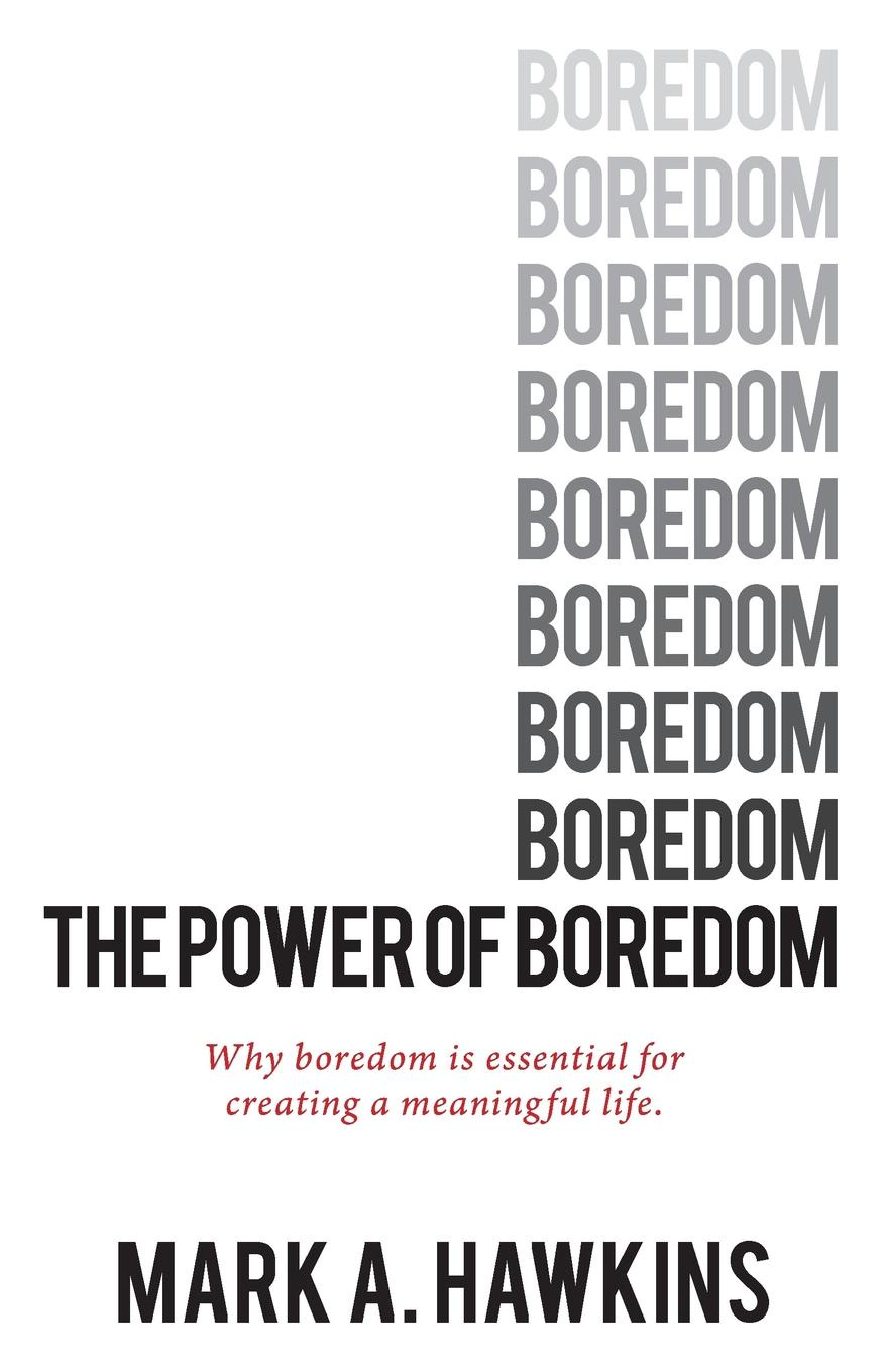лучшая цена Mark A. Hawkins The Power of Boredom. Why boredom is essential to creating a meaningful life