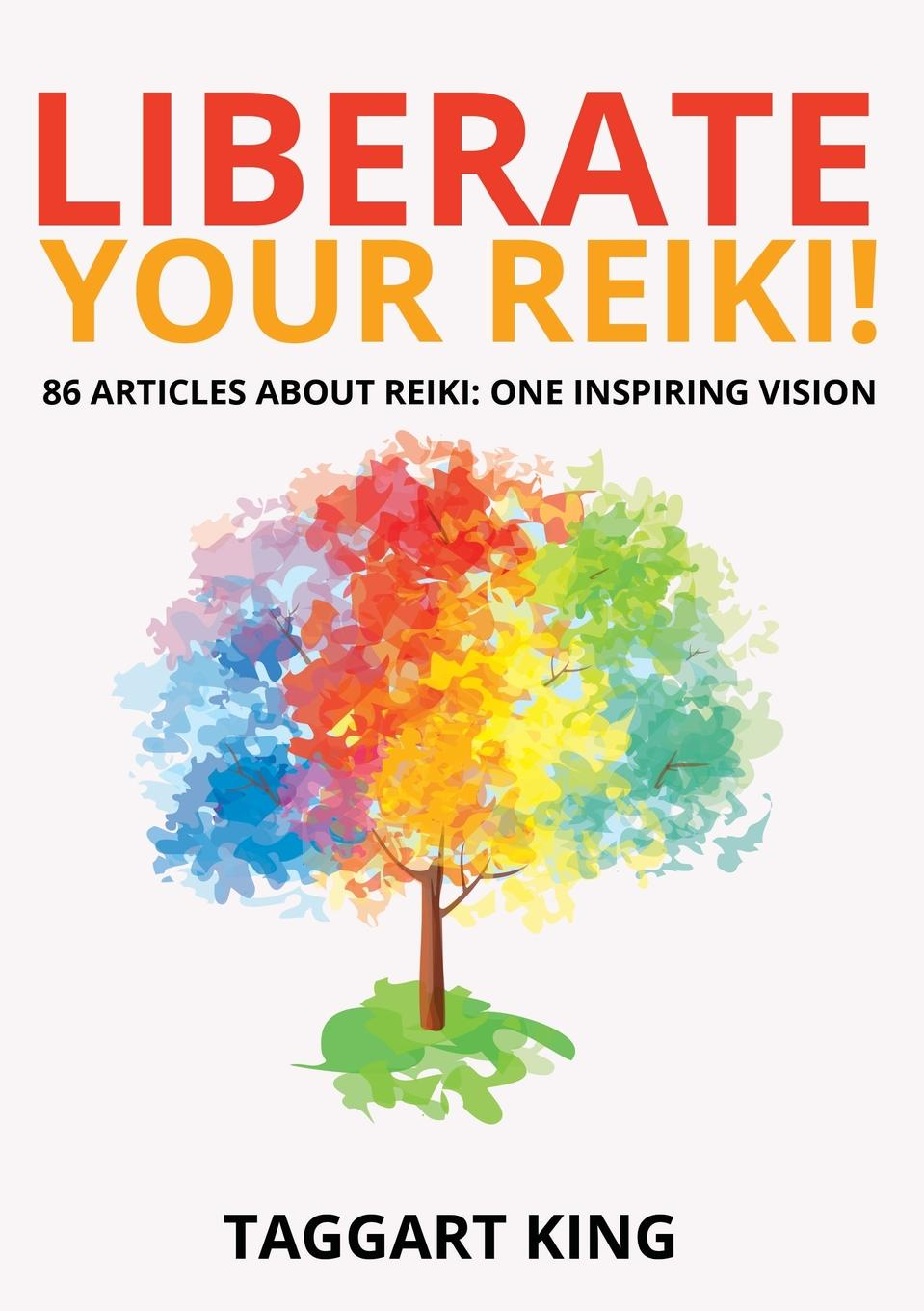 Taggart W King Liberate Your Reiki!. 86 Articles About Reiki: One Inspiring Vision essential reiki