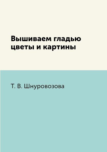 Т. В. Шнуровозова Вышиваем гладью цветы и картины