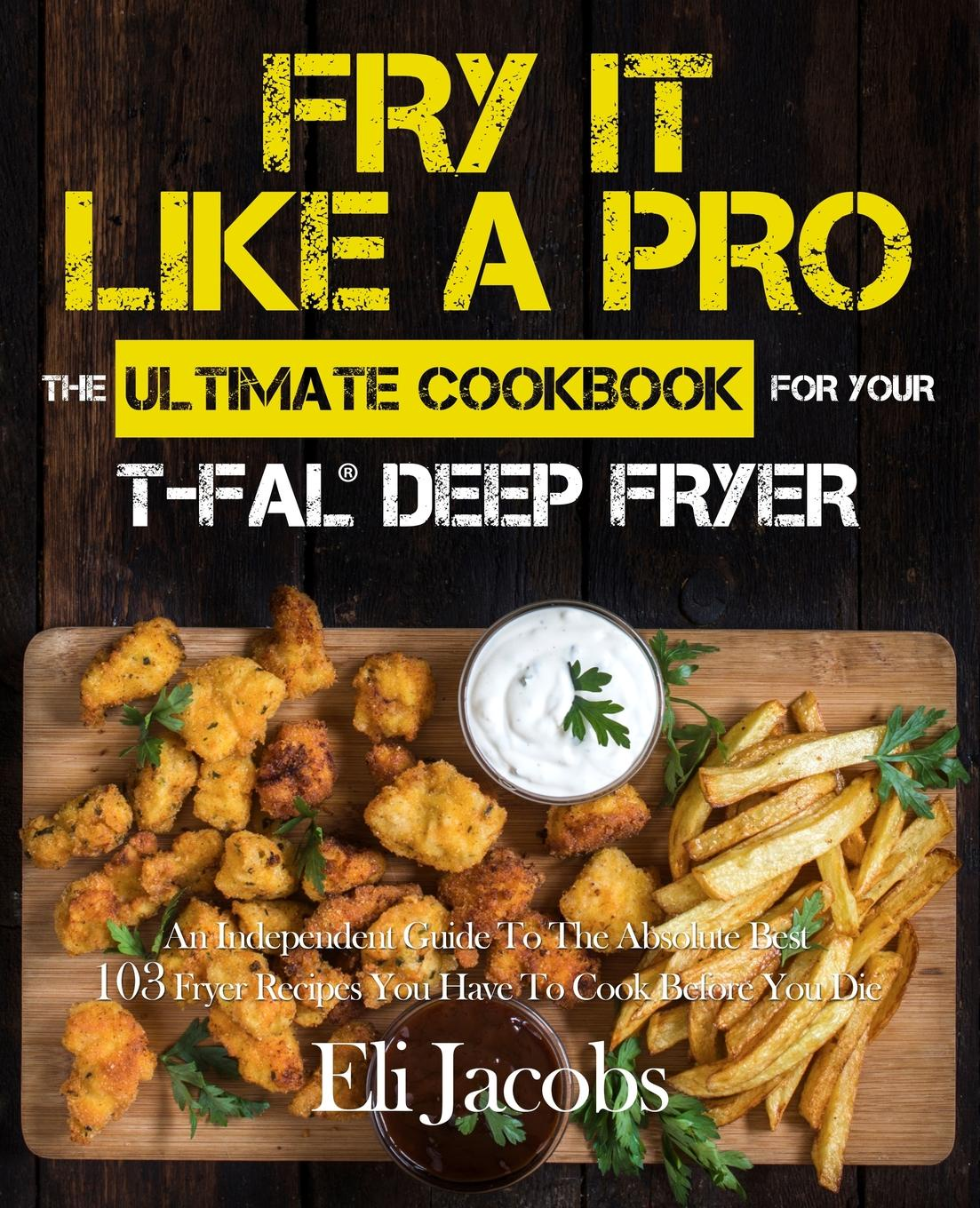 Eli Jacobs Fry It Like A Pro The Ultimate Cookbook for Your T-fal Deep Fryer. An Independent Guide to the Absolute Best 103 Fryer Recipes You Have to Cook Before You Die the ultimate children s cookbook