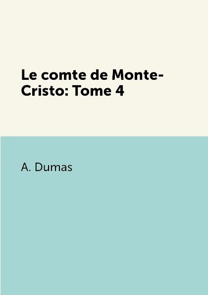 A. Dumas Le comte de Monte-Cristo. Tome 4 dumas a le comte de monte cristo tome iv roman d aventures en francais граф монте кристо том iv роман на французском языке
