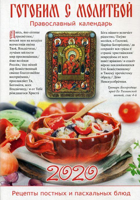 Готовим с молитвой. Рецепты постных и пасхальных блюд. Православный календарь на 2020 год