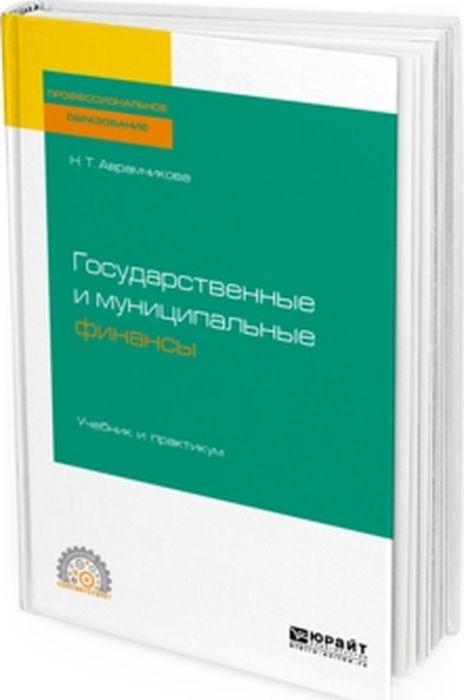 Н. Т. Аврамчикова Государственные и муниципальные финансы. Учебник и практикум отсутствует государственные и муниципальные финансы