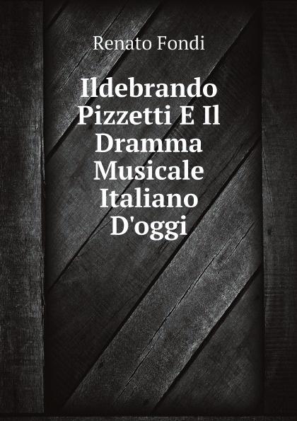 Renato Fondi Ildebrando Pizzetti E Il Dramma Musicale Italiano D'oggi