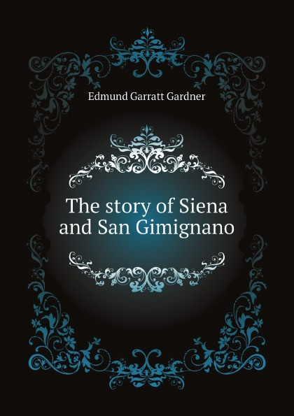 Edmund Garratt Gardner The story of Siena and San Gimignano gardner edmund g the story of siena and san gimignano