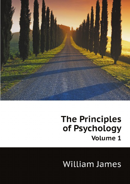 James William The Principles of Psychology. Volume 1 william james psychology the briefer course