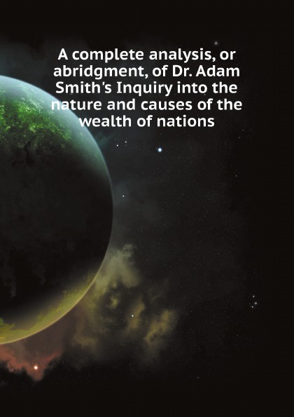 Adam Smith A complete analysis, or abridgment, of Dr. Adam Smith's Inquiry into the nature and causes of the wealth of nations hargreaves adam dr eleventh