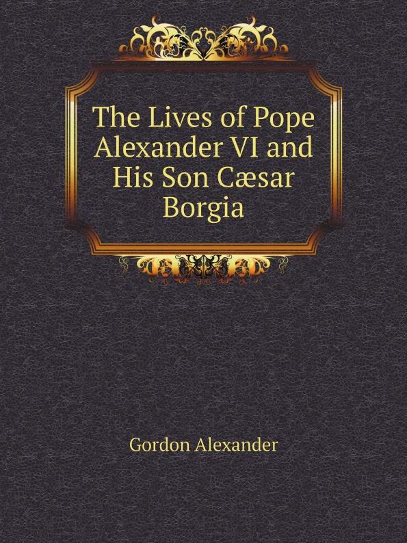 Gordon Alexander The Lives of Pope Alexander VI and His Son Cæsar Borgia the age of alexander nine greek lives