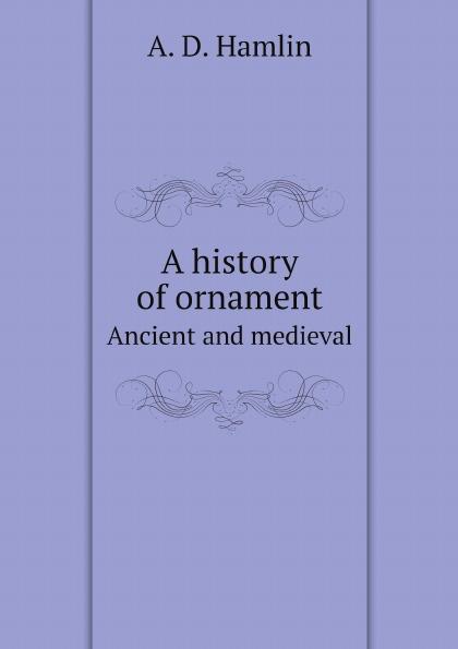 A. D. Hamlin A history of ornament. Ancient and medieval a d hamlin a history of ornament ancient and medieval