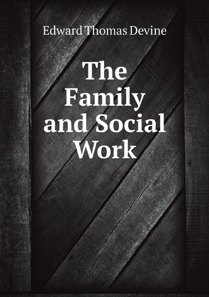 Edward Thomas Devine The Family and Social Work