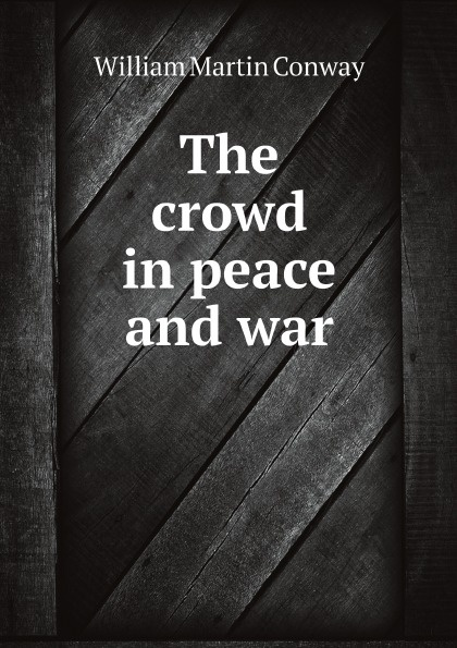 Conway William Martin The crowd in peace and war conway william martin the crowd in peace and war