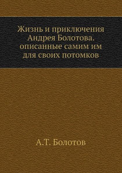 А. Т. Болотов Жизнь и приключения Андрея Болотова. Описанные самим им для своих потомков. Том 1