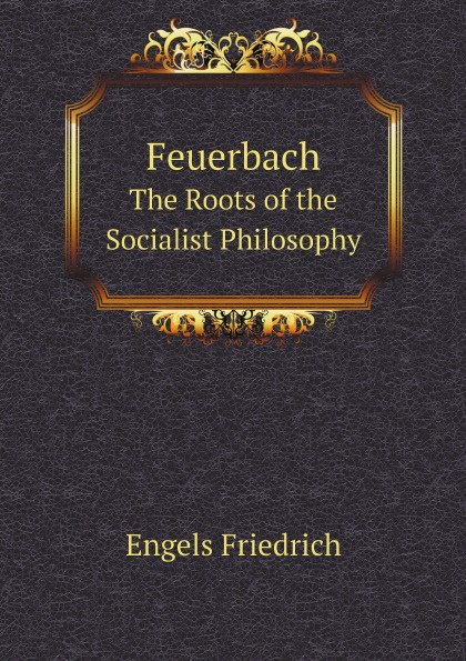 Engels Friedrich Feuerbach. The Roots of the Socialist Philosophy engels friedrich feuerbach the roots of the socialist philosophy