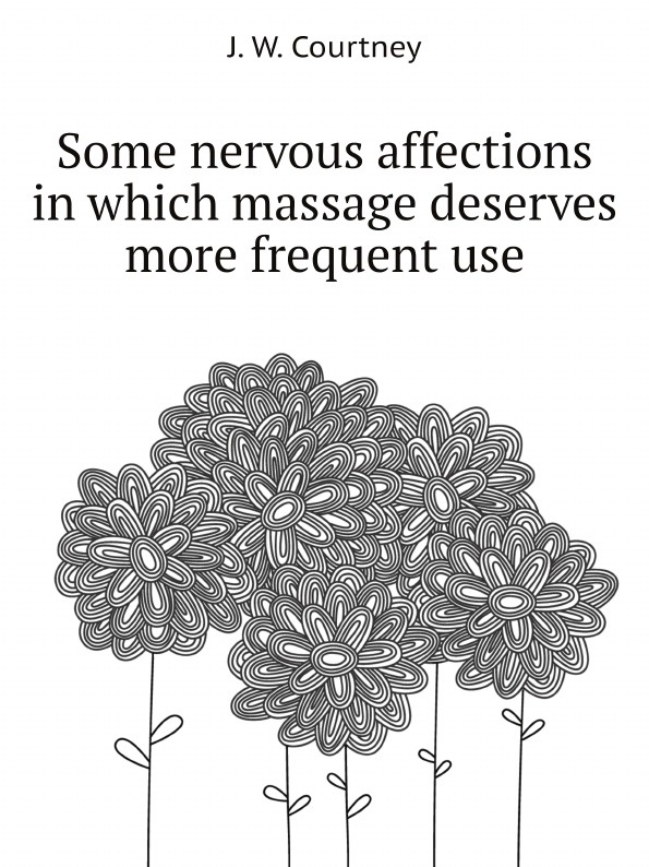 J. W. Courtney Some nervous affections in which massage deserves more frequent use j w courtney some nervous affections in which massage deserves more frequent use