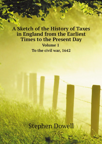 лучшая цена Stephen Dowell A Sketch of the History of Taxes in England from the Earliest Times to the Present Day. Volume 1. To the civil war, 1642