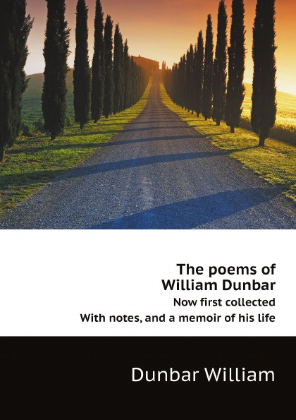 Dunbar William The poems of William Dunbar. Now first collected. With notes, and a memoir of his life samuel mucklebackit lumsden the battles of dunbar prestonpans and other selected poems