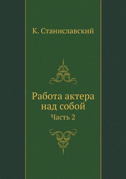 К. Станиславский Работа актера над собой. Часть 2 цена в Москве и Питере