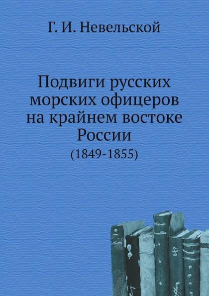 Г.И. Невельской Подвиги русских морских офицеров на крайнем востоке России. (1849-1855)