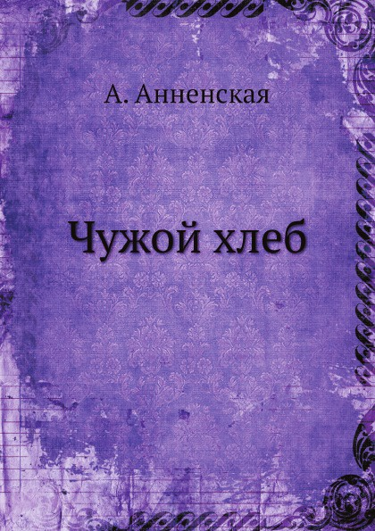 А. Анненская Чужой хлеб