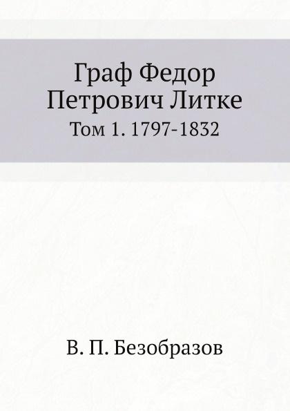 В. П. Безобразов Граф Федор Петрович Литке. Том 1. 1797-1832