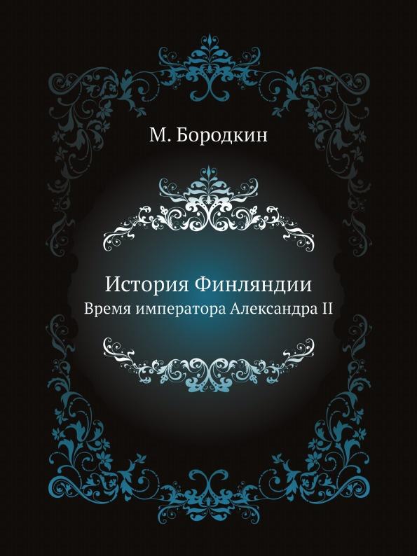 М. Бородкин История Финляндии. Время императора Александра II