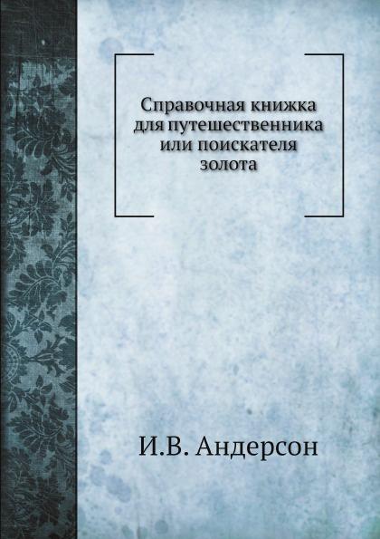И.В. Андерсон Справочная книжка для путешественника или поискателя золота