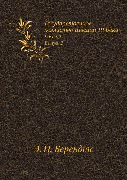 Э. Н. Берендтс Государственное хозяйство Швеции 19 Века. Часть 2. Выпуск 2