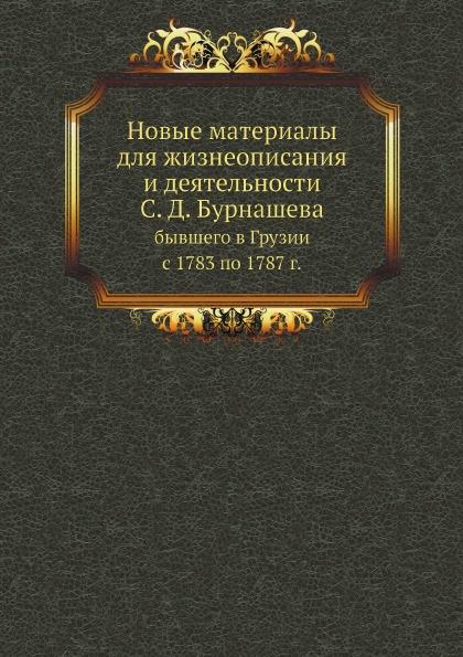 С.Н. Бурнашев Новые материалы для жизнеописания и деятельности С.Д.Бурнашева. бывшего в Грузии с 1783 по 1787 г.