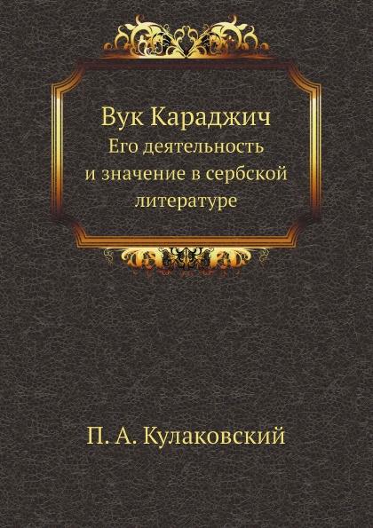 П.А. Кулаковский Вук Караджич. Его деятельность и значение в сербской литературе