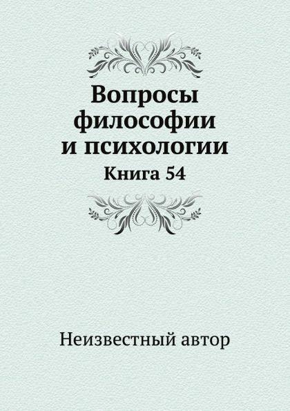 Неизвестный автор Вопросы философии и психологии. Книга 54