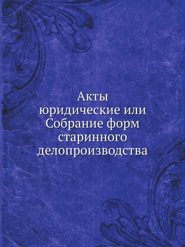 Неизвестный автор Акты юридические или Собрание форм старинного делопроизводства