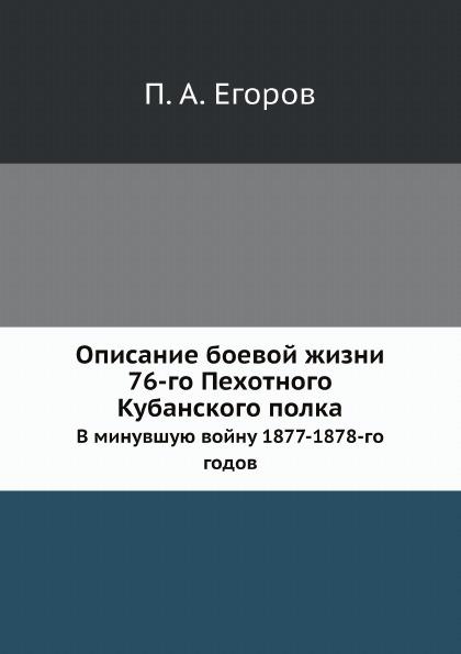 П. А. Егоров Описание боевой жизни 76-го Пехотного Кубанского полка. В минувшую войну 1877-1878-го годов