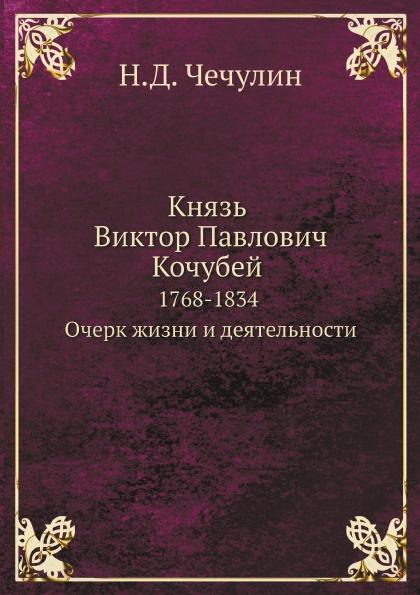 Н.Д. Чечулин Князь Виктор Павлович Кочубей 1768-1834. Очерк жизни и деятельности