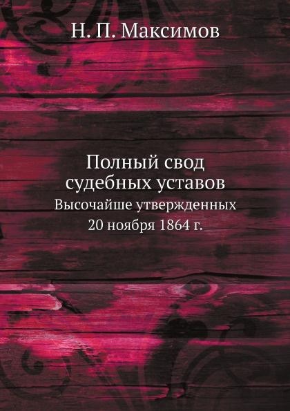 Н. П. Максимов Полный свод судебных уставов. Высочайше утвержденных 20 ноября 1864 г.